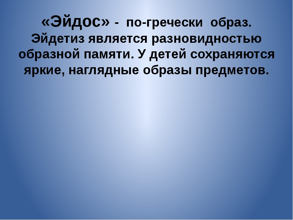«Эйдос» - по-гречески образ. Эйдетиз является разновидностью образной памяти....