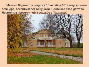 Михаил Лермонтов родился 15 октября 1814 года в семье офицера, воспитывался