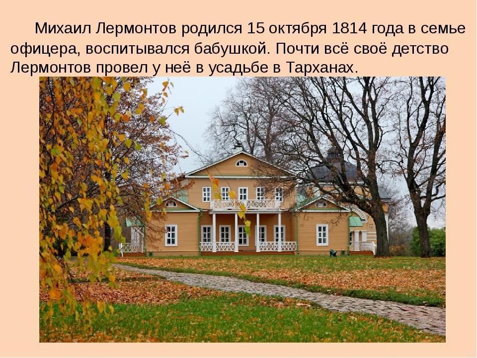 Михаил Лермонтов родился 15 октября 1814 года в семье офицера, воспитывался...