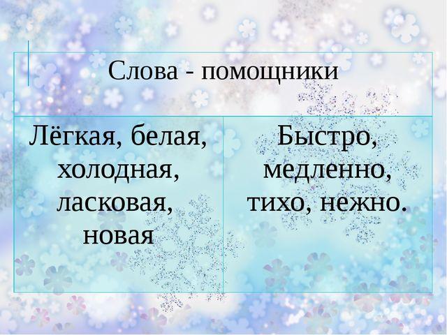 Слова - помощники Лёгкая, белая, холодная, ласковая, новая Быстро, медленно,...