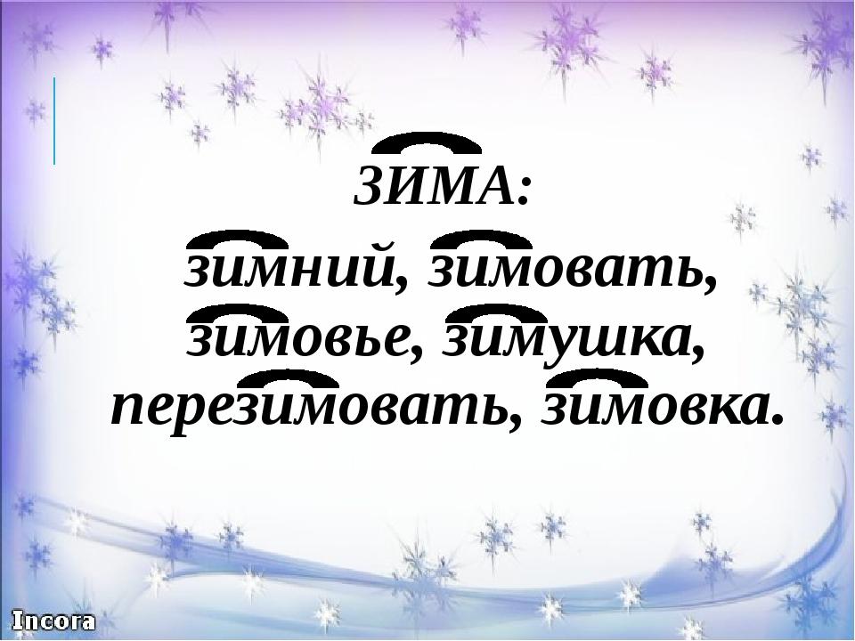 ЗИМА: зимний, зимовать, зимовье, зимушка, перезимовать, зимовка.