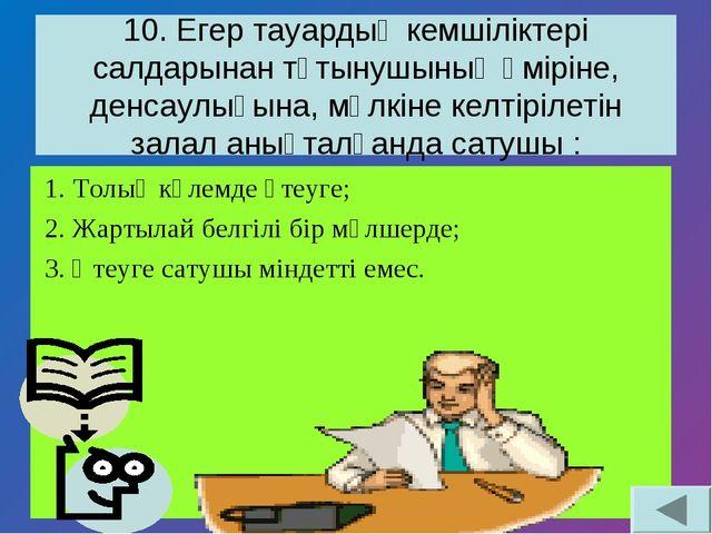 10. Егер тауардың кемшіліктері салдарынан тұтынушының өміріне, денсаулығына,...