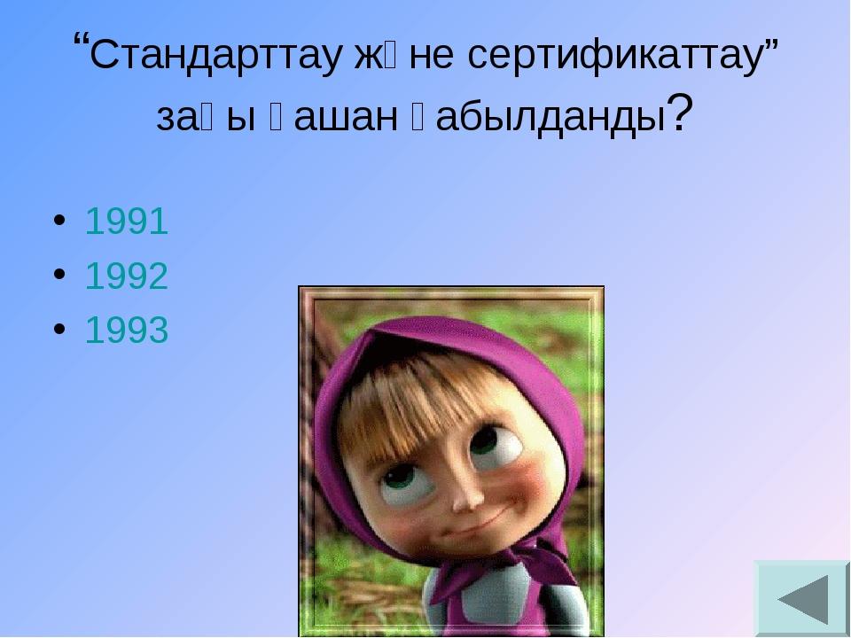 """1991 1992 1993 """"Стандарттау және сертификаттау"""" заңы қашан қабылданды?"""