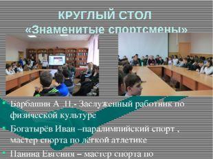 КРУГЛЫЙ СТОЛ «Знаменитые спортсмены» Барбашин А .П.- Заслуженный работник по