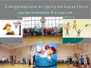 Товарищеская встреча по баскетболу среди юношей 8 классов. Победитель 8а клас