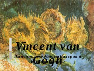 Vincent van Gogh Выполнили Жданова Валерия и Егубова Полина