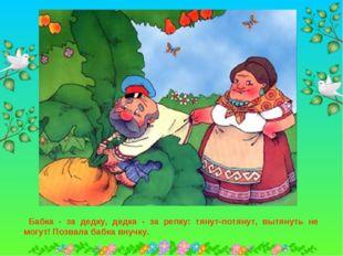 Бабка - за дедку, дедка - за репку: тянут-потянут, вытянуть не могут! Позвал