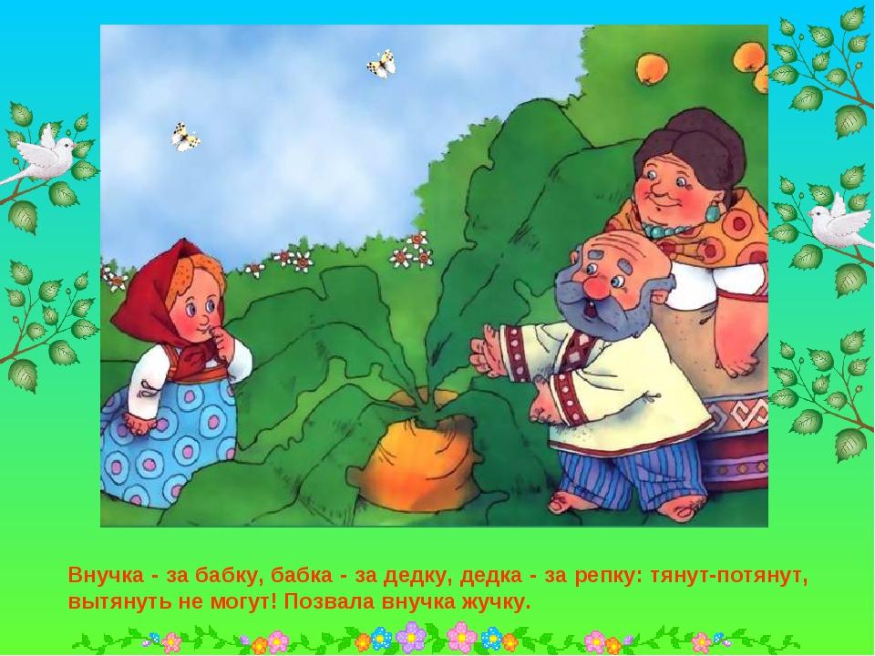 Внучка - за бабку, бабка - за дедку, дедка - за репку: тянут-потянут, вытянут...