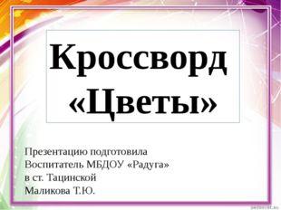 Кроссворд «Цветы» Презентацию подготовила Воспитатель МБДОУ «Радуга» в ст. Та