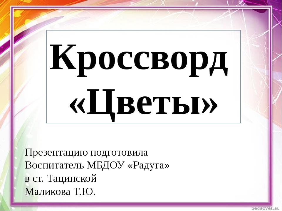 Кроссворд «Цветы» Презентацию подготовила Воспитатель МБДОУ «Радуга» в ст. Та...