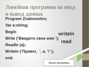 Линейная программа на ввод и вывод данных Program Znakomstvo; Var a:string; B