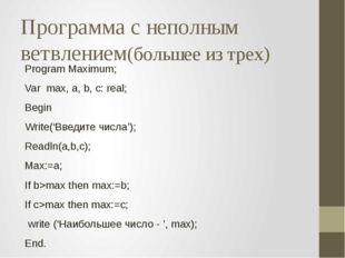 Программа с неполным ветвлением(большее из трех) Program Maximum; Var max, a,