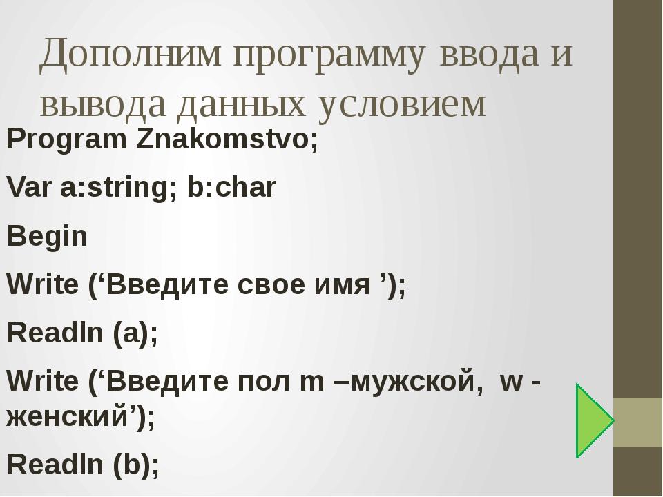Дополним программу ввода и вывода данных условием Program Znakomstvo; Var a:s...