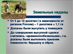 Земельные наделы От 3 до 12 десятин ( в зависимости от региона России) – 1 де