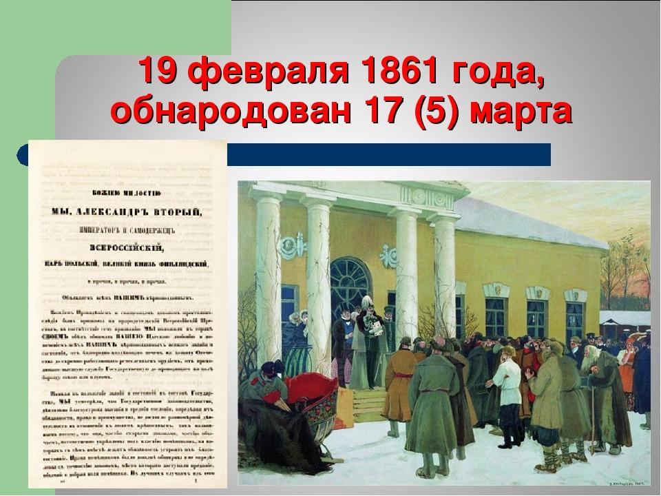 19 февраля 1861 года, обнародован 17 (5) марта