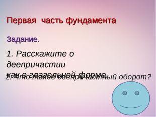 Первая часть фундамента Задание. 1. Расскажите о деепричастии как о глагольно