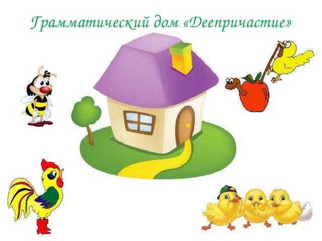 Грамматический дом «Деепричастие»
