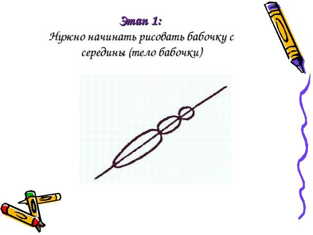 Этап 1: Нужно начинать рисовать бабочку с середины (тело бабочки)