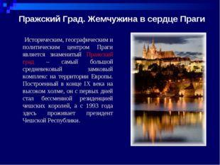 Пражский Град. Жемчужина в сердце Праги Историческим, географическим и поли