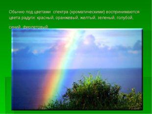 Обычно под цветами спектра (хроматическими) воспринимаются цвета радуги: крас
