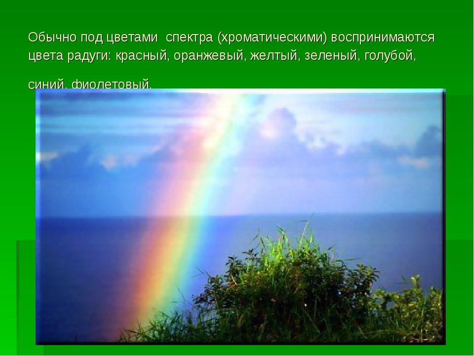 Обычно под цветами спектра (хроматическими) воспринимаются цвета радуги: крас...