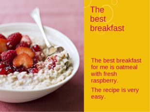 The best breakfast The best breakfast for me is oatmeal with fresh raspberry.