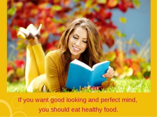If you want good looking and perfect mind, you should eat healthy food.
