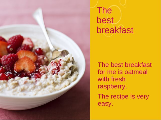 The best breakfast The best breakfast for me is oatmeal with fresh raspberry....