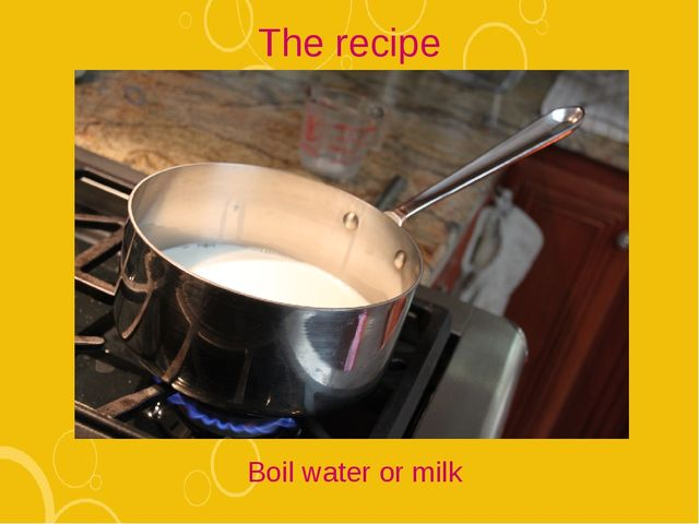 The recipe Boil water or milk