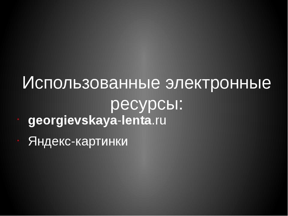 Использованные электронные ресурсы: georgievskaya-lenta.ru Яндекс-картинки