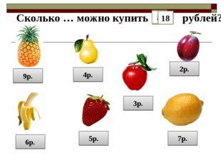 9р. 2р. 5р. 6р. 4р. 7р. 3р. Сколько … можно купить на рублей? 18 12 15 21 14