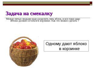 Задача на смекалку Между пятью людьми надо разделить пять яблок, и все-таки