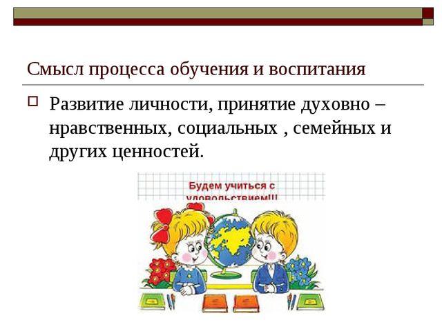 Смысл процесса обучения и воспитания Развитие личности, принятие духовно – нр...
