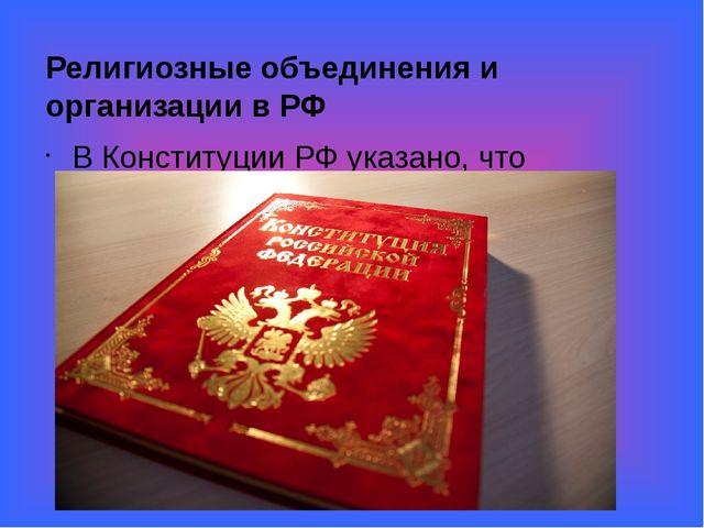 Религиозные объединения и организации в РФ В Конституции РФ указано, что Рос...