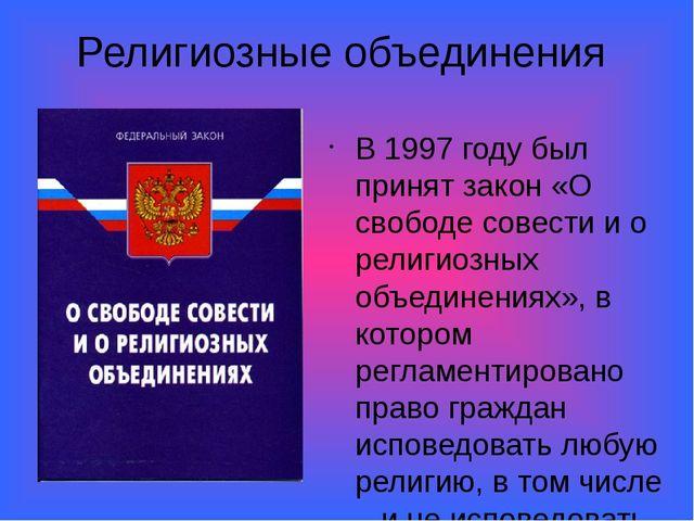 Религиозные объединения В 1997 году был принят закон «О свободе совести и о р...