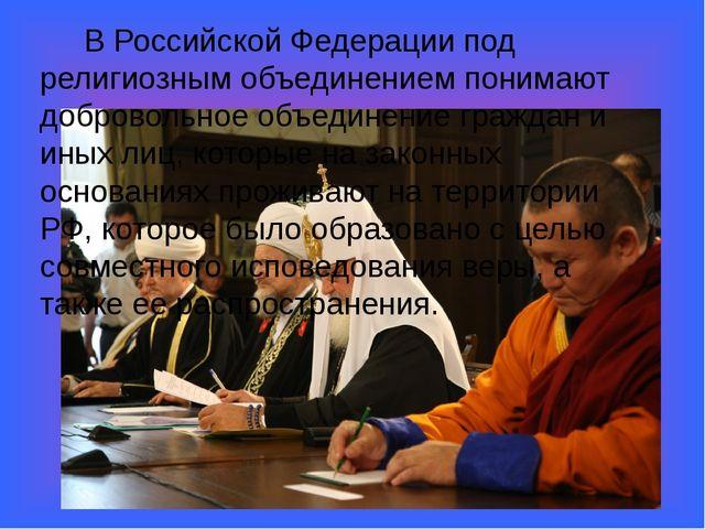 В Российской Федерации под религиозным объединением понимают добровольное об...