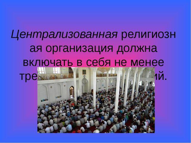 Централизованнаярелигиозная организация должна включать в себя не менее трех...