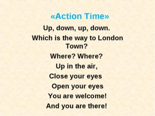 «Action Time» Up, down, up, down.  Which is the way to London Town?  Where? W