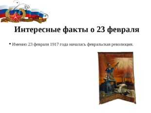 Интересные факты о 23 февраля Именно 23 февраля 1917 года началась февральска