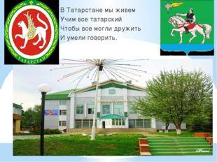 В Татарстане мы живем Учим все татарский Чтобы все могли дружить И умели гов