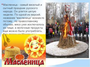 Масленица - самый веселый и сытный праздник русского народа. Он длится целую