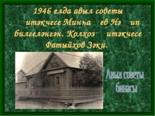 1946 елда авыл советы җитәкчесе Минһаҗев Нәҗип билгеләнгән. Колхоз җитәкчесе