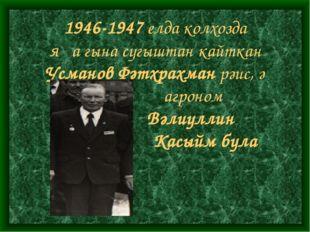 1946-1947 елда колхозда яңа гына сугыштан кайткан Усманов Фәтхрахман рәис, ә