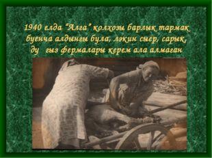 """1940 елда """"Алга"""" колхозы барлык тармак буенча алдынгы була, ләкин сыер, сары"""