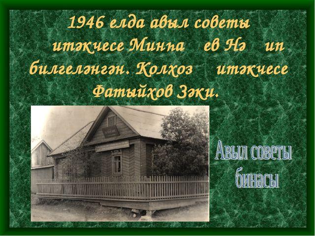 1946 елда авыл советы җитәкчесе Минһаҗев Нәҗип билгеләнгән. Колхоз җитәкчесе...