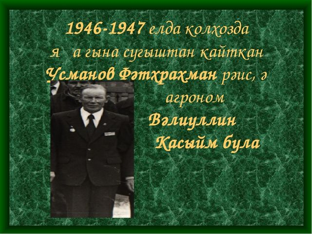 1946-1947 елда колхозда яңа гына сугыштан кайткан Усманов Фәтхрахман рәис, ә...