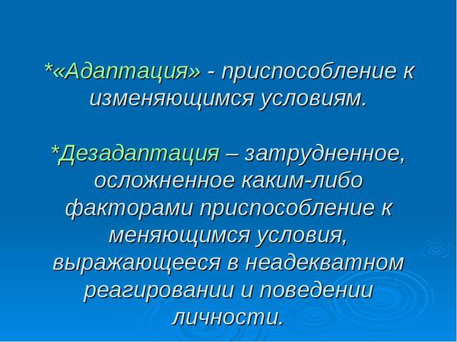 *«Адаптация» - приспособление к изменяющимся условиям. *Дезадаптация – затру...