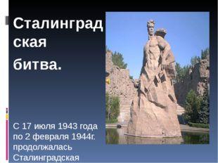 Сталинградская битва. С 17 июля 1943 года по 2 февраля 1944г. продолжалась С