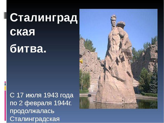 Сталинградская битва. С 17 июля 1943 года по 2 февраля 1944г. продолжалась С...