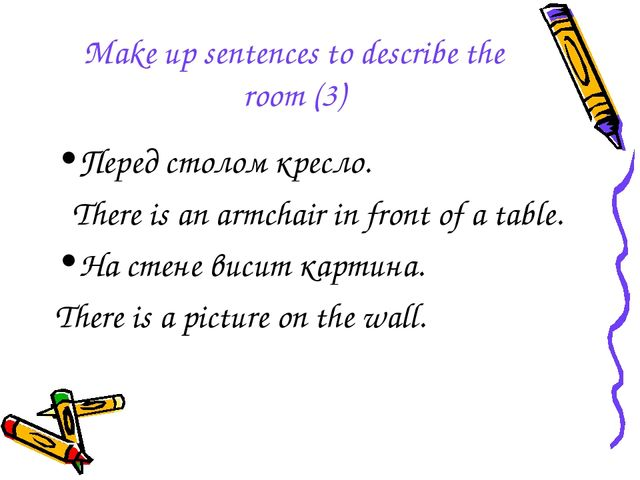 Make up sentences to describe the room (3) Перед столом кресло. There is an a...